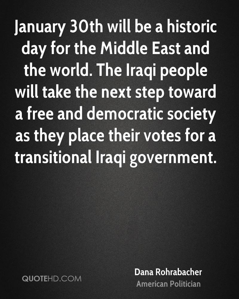 January 30th will be a historic day for the Middle East and the world. The Iraqi people will take the next step toward a free and democratic society as they place their votes for a transitional Iraqi government.