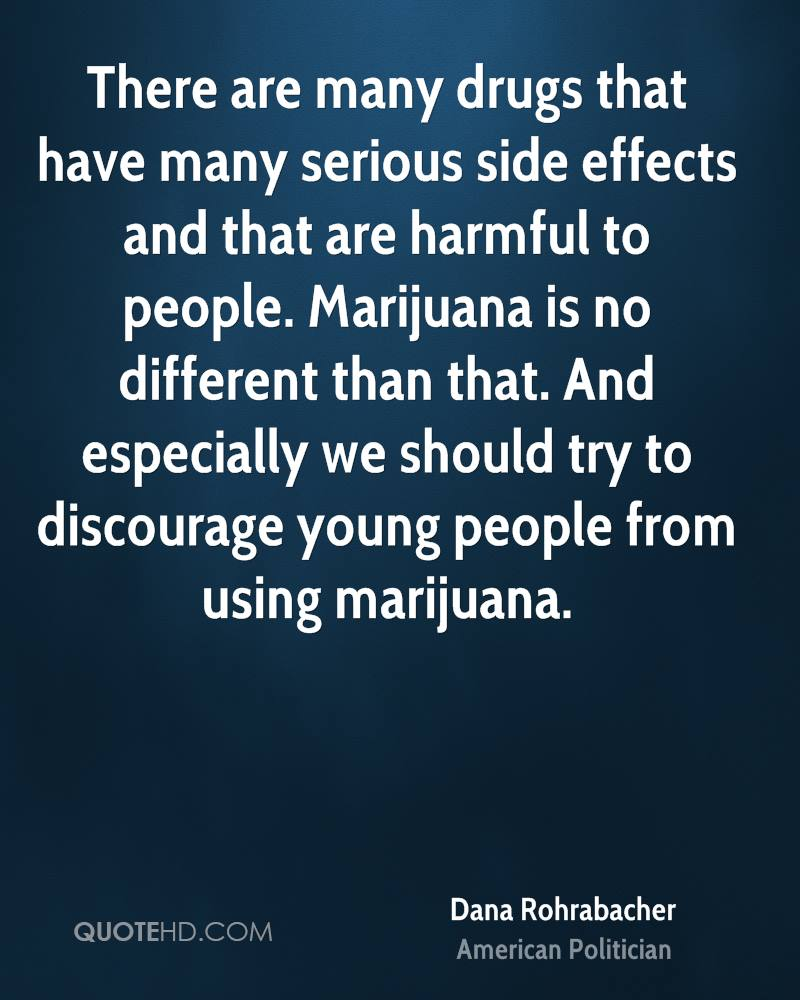 There are many drugs that have many serious side effects and that are harmful to people. Marijuana is no different than that. And especially we should try to discourage young people from using marijuana.