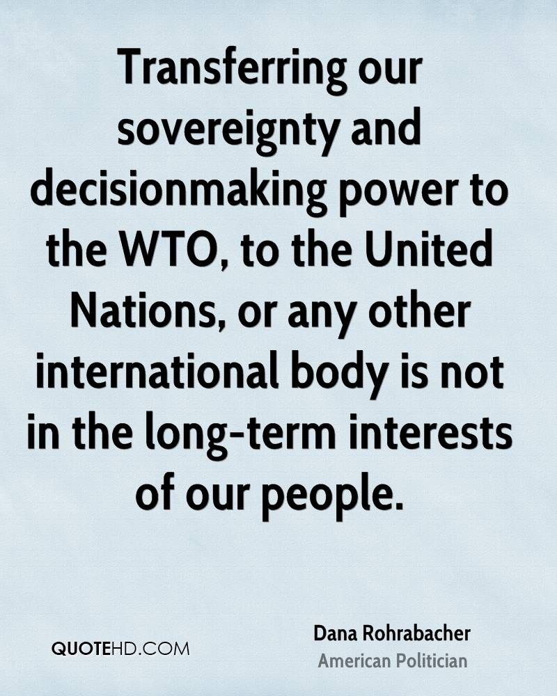 Transferring our sovereignty and decisionmaking power to the WTO, to the United Nations, or any other international body is not in the long-term interests of our people.