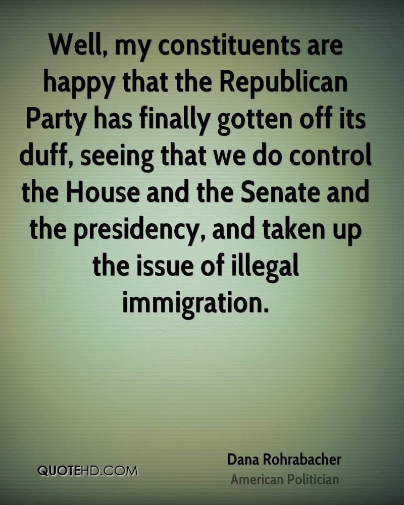 Well, my constituents are happy that the Republican Party has finally gotten off its duff, seeing that we do control the House and the Senate and the presidency, and taken up the issue of illegal immigration.