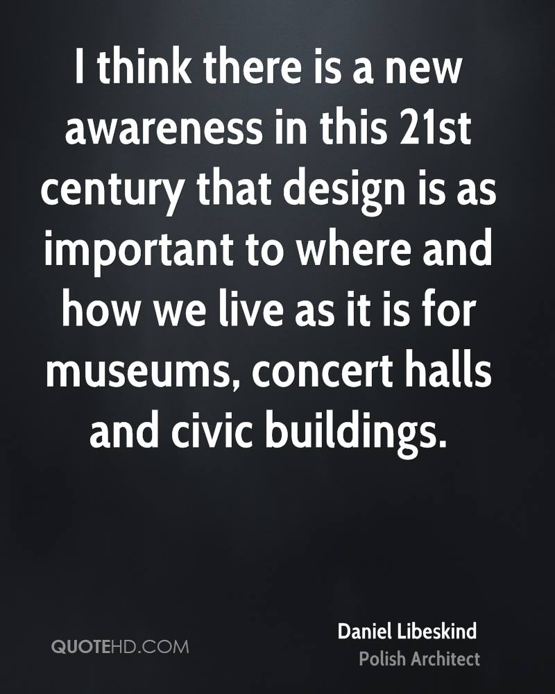 I think there is a new awareness in this 21st century that design is as important to where and how we live as it is for museums, concert halls and civic buildings.