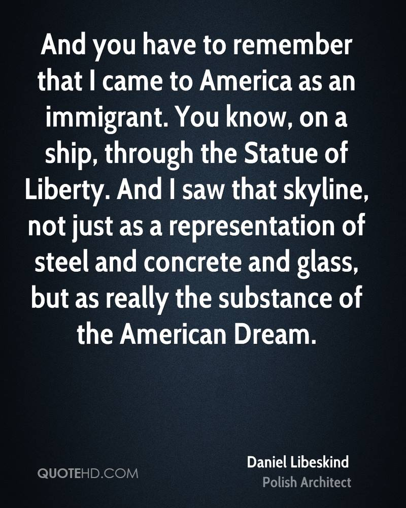 And you have to remember that I came to America as an immigrant. You know, on a ship, through the Statue of Liberty. And I saw that skyline, not just as a representation of steel and concrete and glass, but as really the substance of the American Dream.
