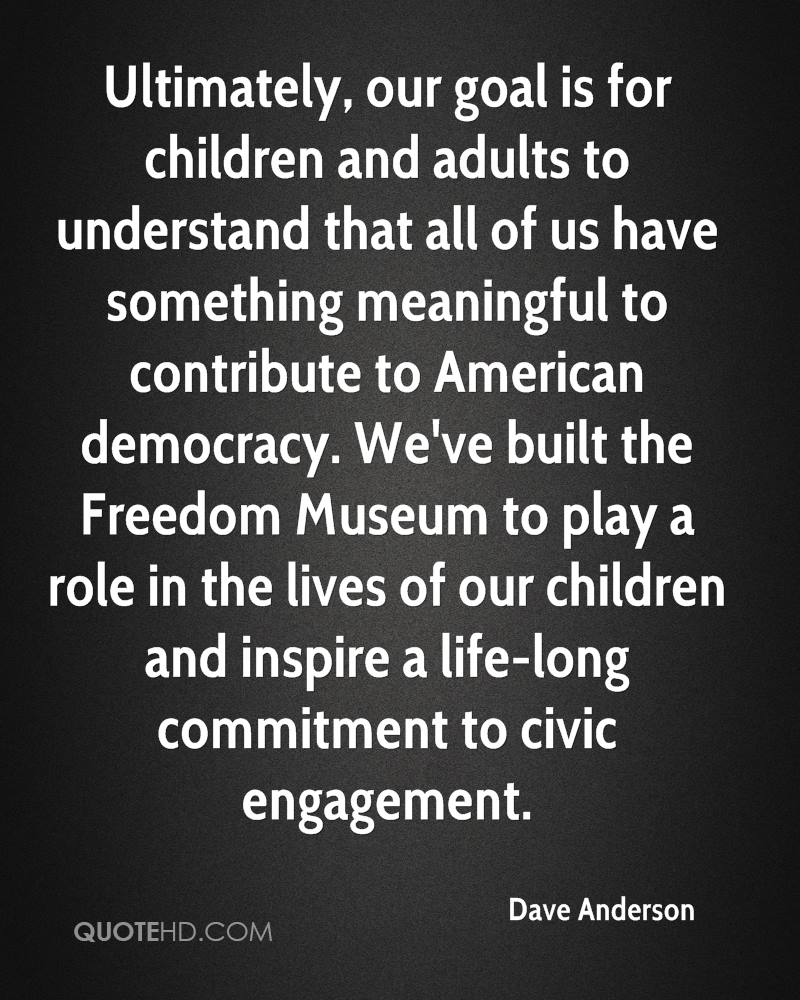 Ultimately, our goal is for children and adults to understand that all of us have something meaningful to contribute to American democracy. We've built the Freedom Museum to play a role in the lives of our children and inspire a life-long commitment to civic engagement.