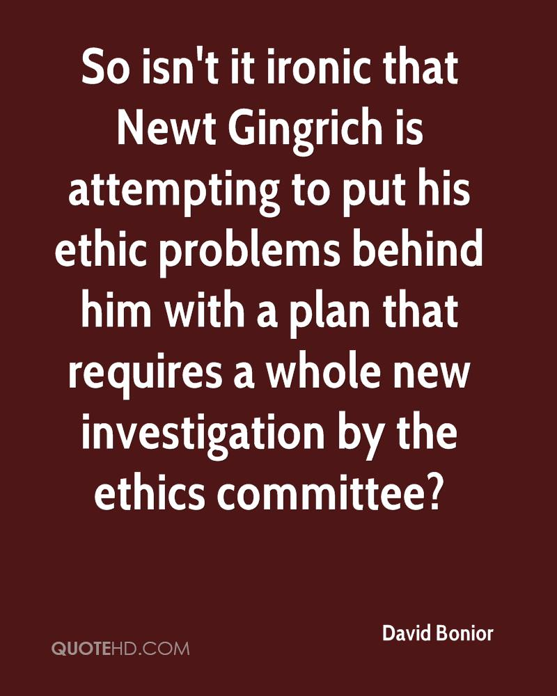 So isn't it ironic that Newt Gingrich is attempting to put his ethic problems behind him with a plan that requires a whole new investigation by the ethics committee?