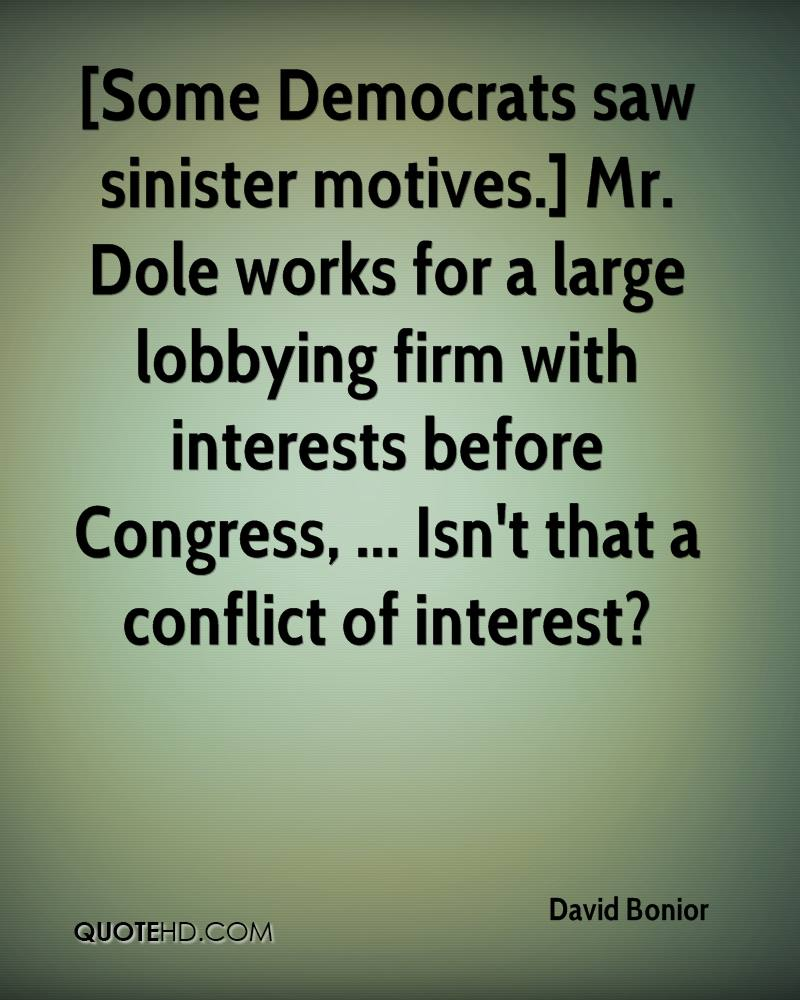 [Some Democrats saw sinister motives.] Mr. Dole works for a large lobbying firm with interests before Congress, ... Isn't that a conflict of interest?