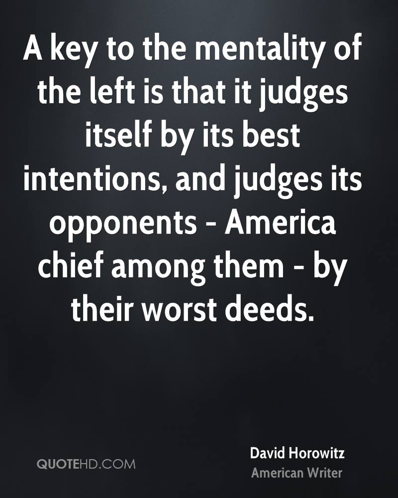 A key to the mentality of the left is that it judges itself by its best intentions, and judges its opponents - America chief among them - by their worst deeds.