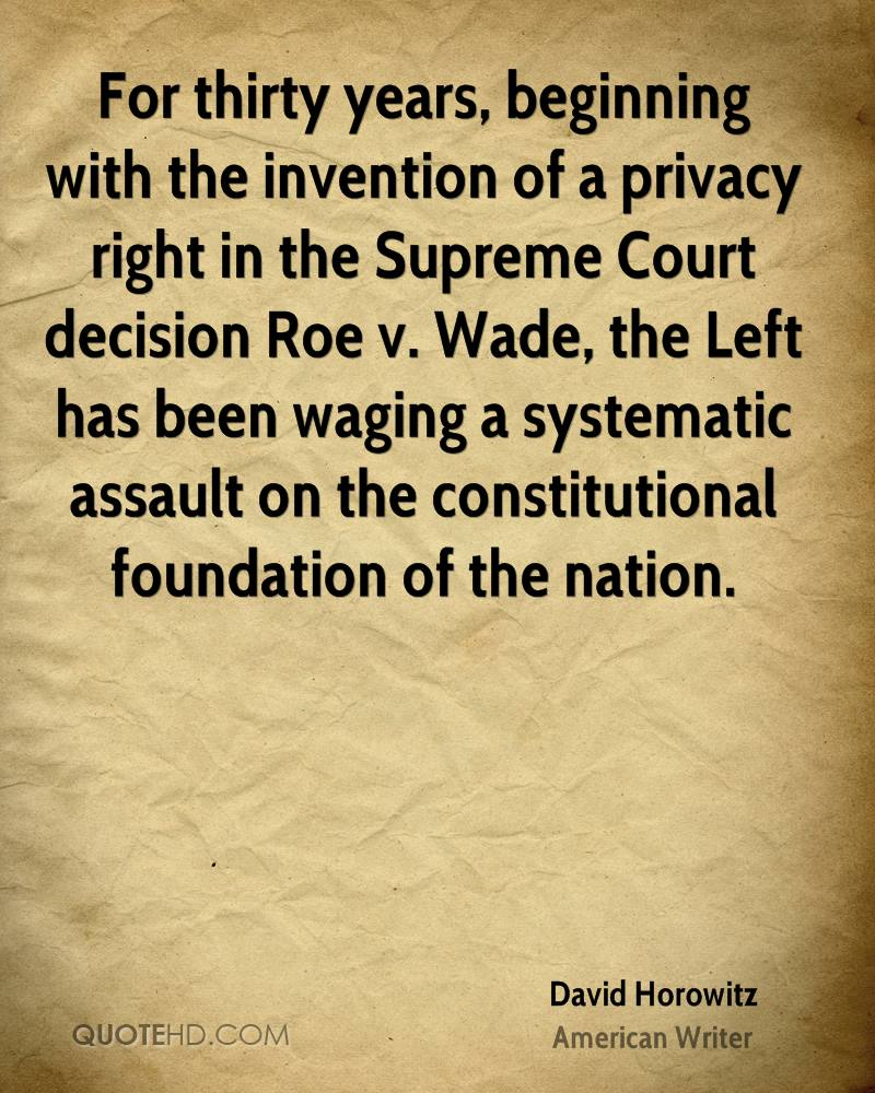 For thirty years, beginning with the invention of a privacy right in the Supreme Court decision Roe v. Wade, the Left has been waging a systematic assault on the constitutional foundation of the nation.