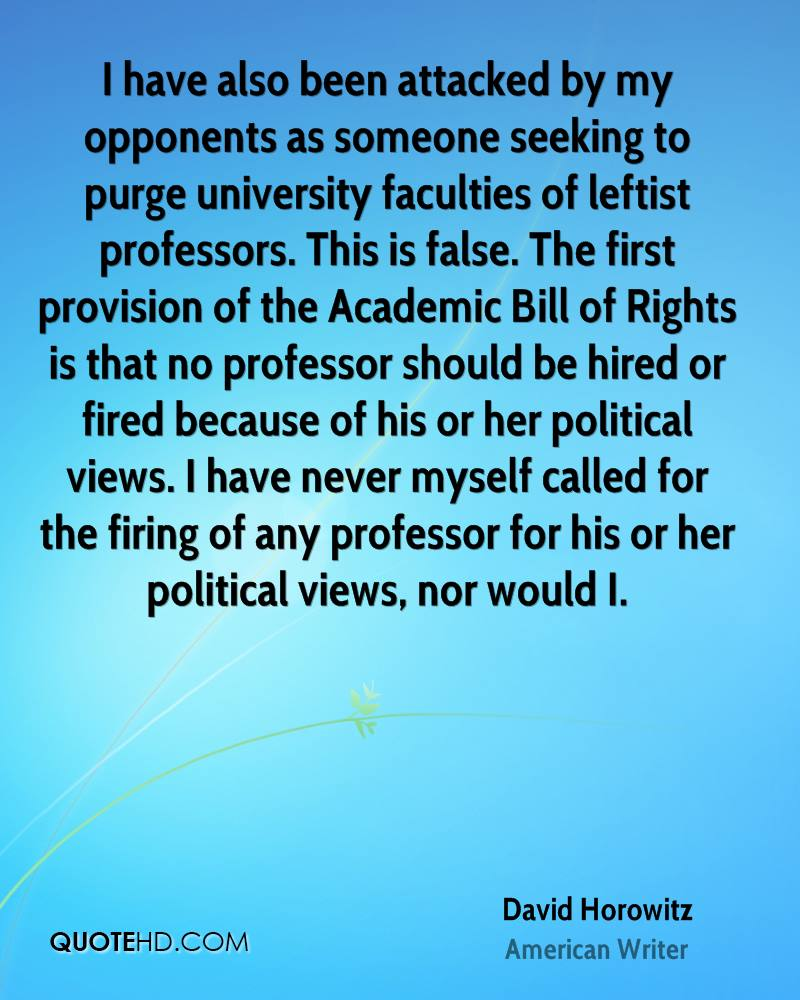 I have also been attacked by my opponents as someone seeking to purge university faculties of leftist professors. This is false. The first provision of the Academic Bill of Rights is that no professor should be hired or fired because of his or her political views. I have never myself called for the firing of any professor for his or her political views, nor would I.