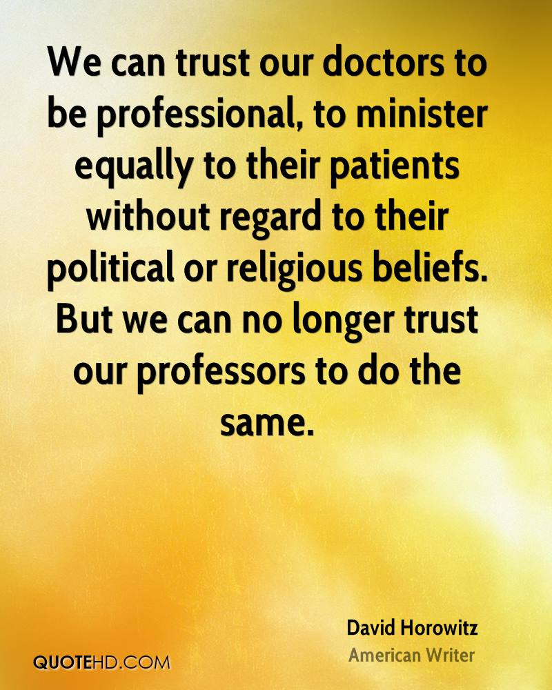 We can trust our doctors to be professional, to minister equally to their patients without regard to their political or religious beliefs. But we can no longer trust our professors to do the same.