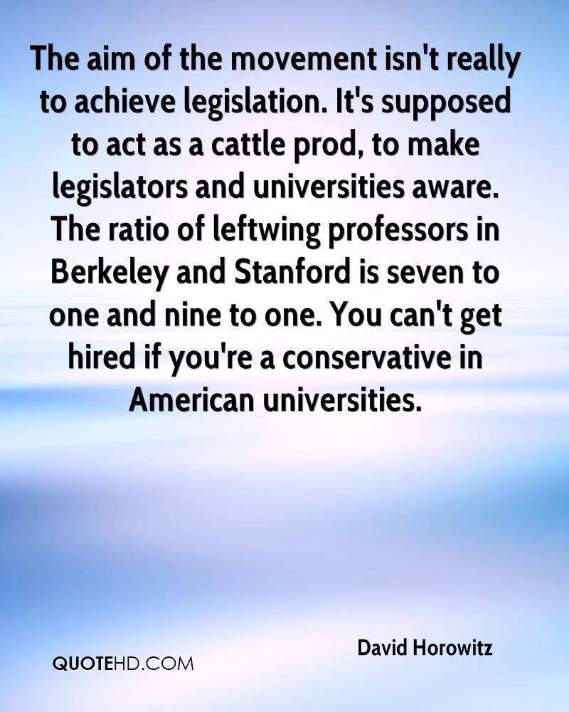 The aim of the movement isn't really to achieve legislation. It's supposed to act as a cattle prod, to make legislators and universities aware. The ratio of leftwing professors in Berkeley and Stanford is seven to one and nine to one. You can't get hired if you're a conservative in American universities.