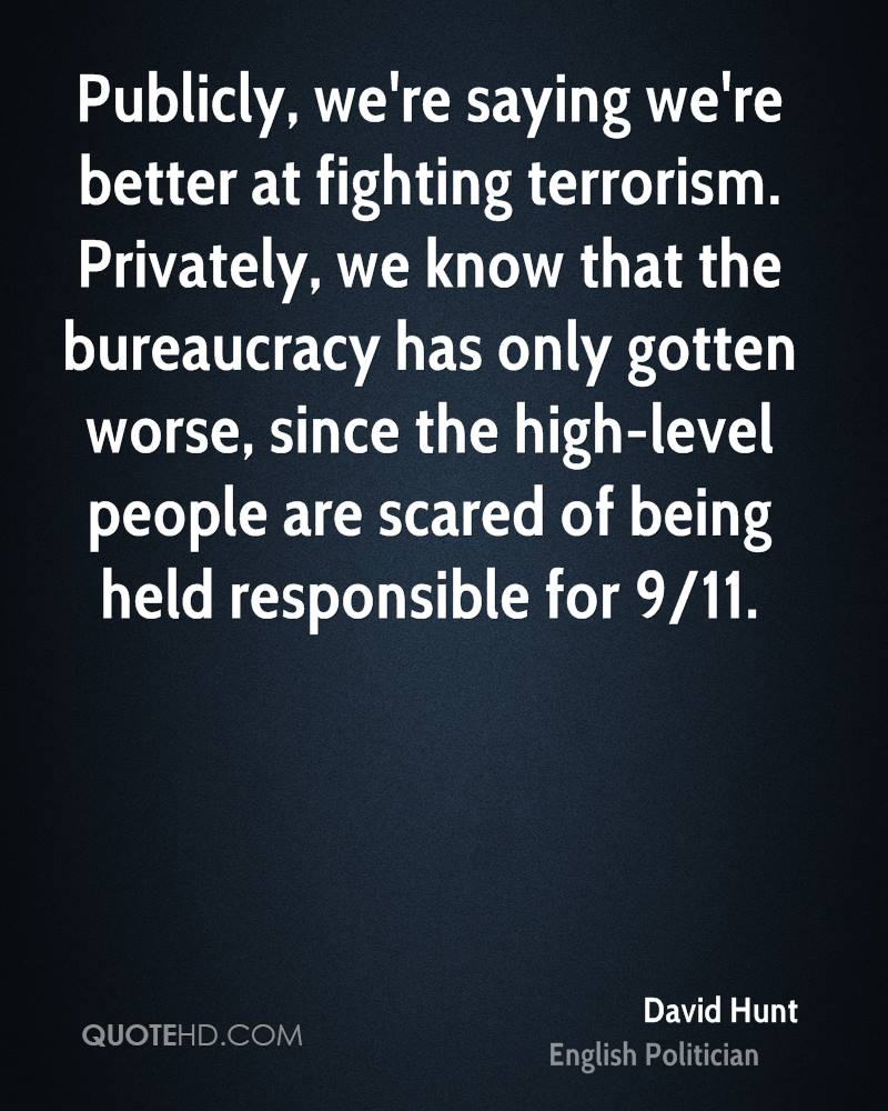 Publicly, we're saying we're better at fighting terrorism. Privately, we know that the bureaucracy has only gotten worse, since the high-level people are scared of being held responsible for 9/11.