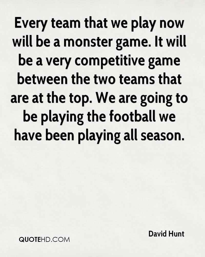 Every team that we play now will be a monster game. It will be a very competitive game between the two teams that are at the top. We are going to be playing the football we have been playing all season.