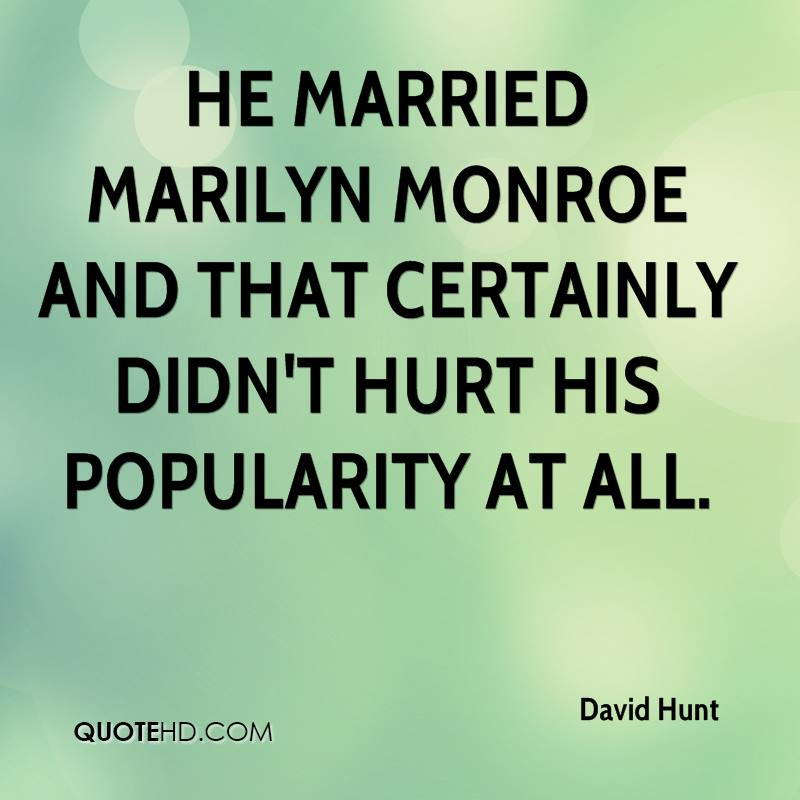 He married Marilyn Monroe and that certainly didn't hurt his popularity at all.