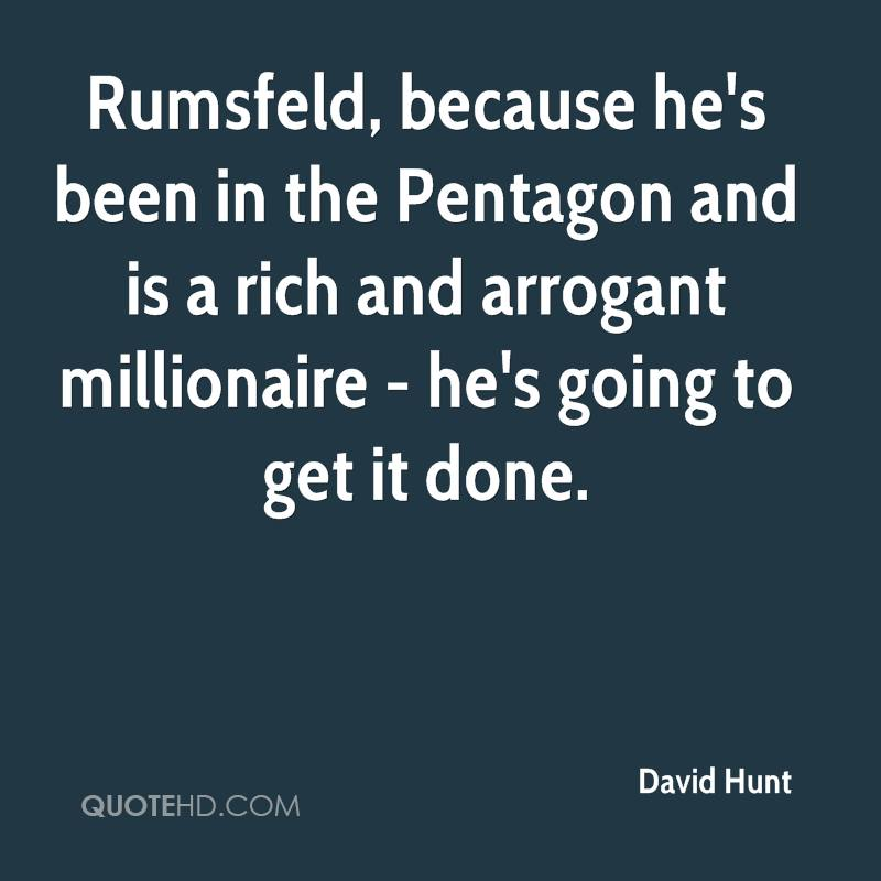 Rumsfeld, because he's been in the Pentagon and is a rich and arrogant millionaire - he's going to get it done.