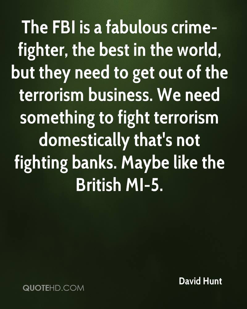 The FBI is a fabulous crime-fighter, the best in the world, but they need to get out of the terrorism business. We need something to fight terrorism domestically that's not fighting banks. Maybe like the British MI-5.
