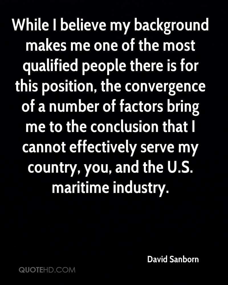 While I believe my background makes me one of the most qualified people there is for this position, the convergence of a number of factors bring me to the conclusion that I cannot effectively serve my country, you, and the U.S. maritime industry.