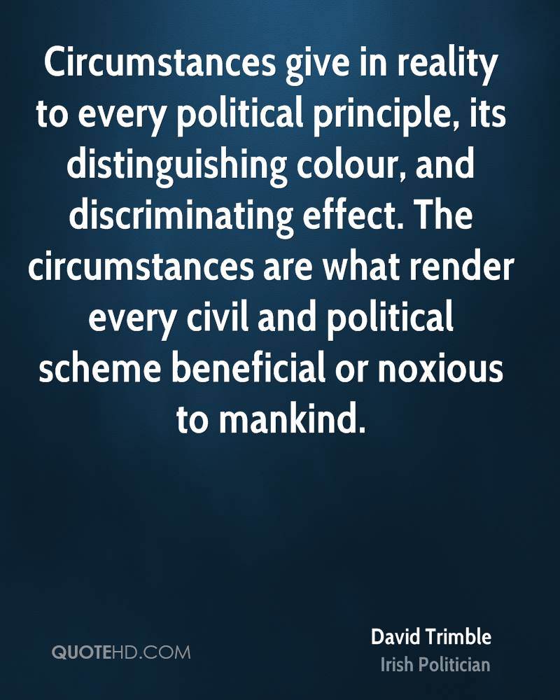 Circumstances give in reality to every political principle, its distinguishing colour, and discriminating effect. The circumstances are what render every civil and political scheme beneficial or noxious to mankind.