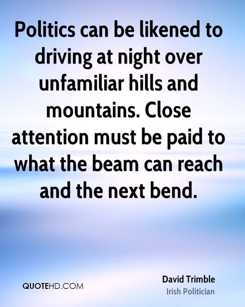 Politics can be likened to driving at night over unfamiliar hills and mountains. Close attention must be paid to what the beam can reach and the next bend.
