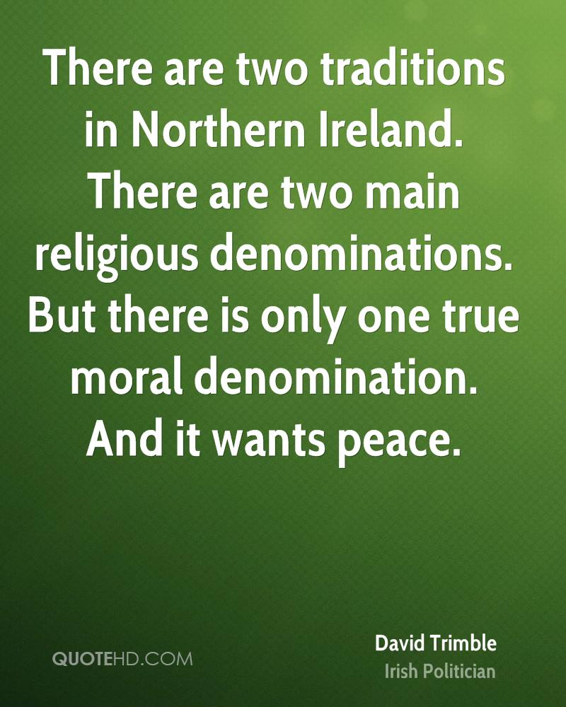There are two traditions in Northern Ireland. There are two main religious denominations. But there is only one true moral denomination. And it wants peace.