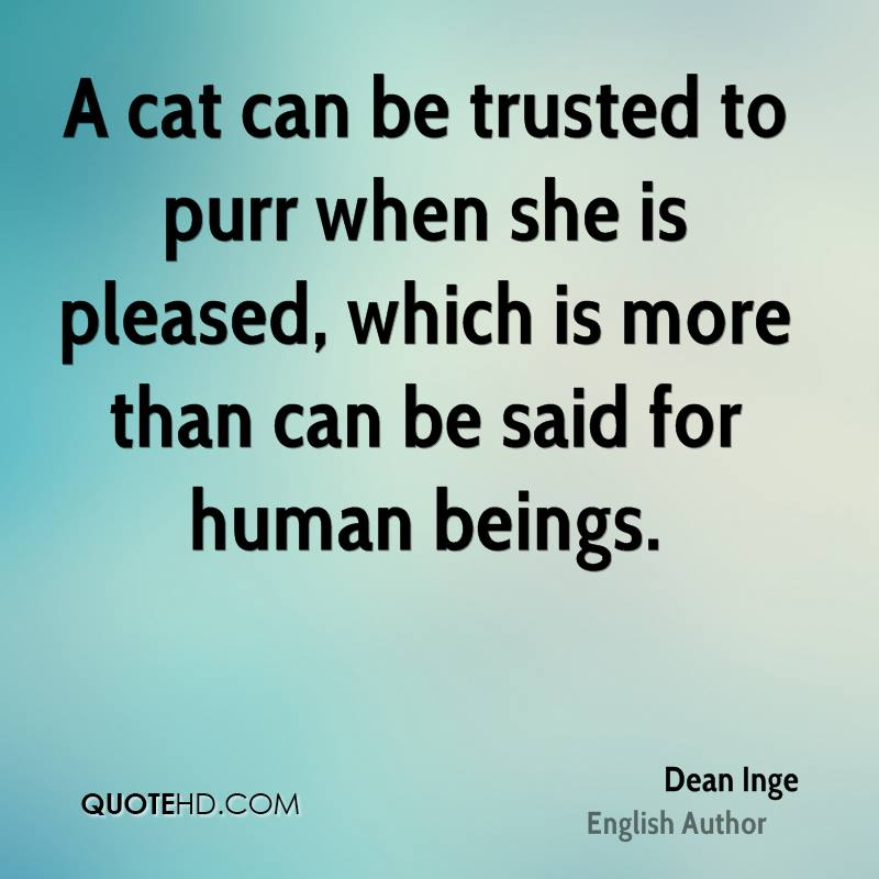 A cat can be trusted to purr when she is pleased, which is more than can be said for human beings.