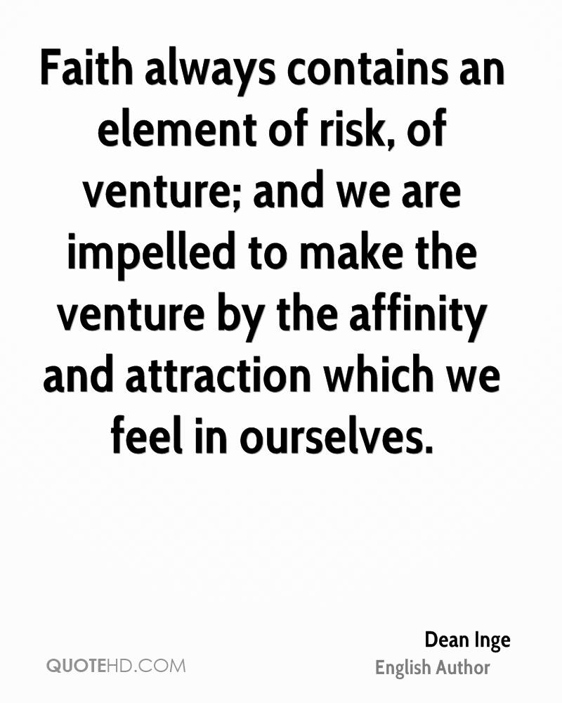 Faith always contains an element of risk, of venture; and we are impelled to make the venture by the affinity and attraction which we feel in ourselves.