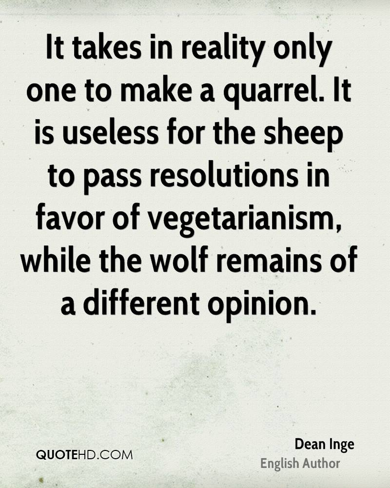 It takes in reality only one to make a quarrel. It is useless for the sheep to pass resolutions in favor of vegetarianism, while the wolf remains of a different opinion.