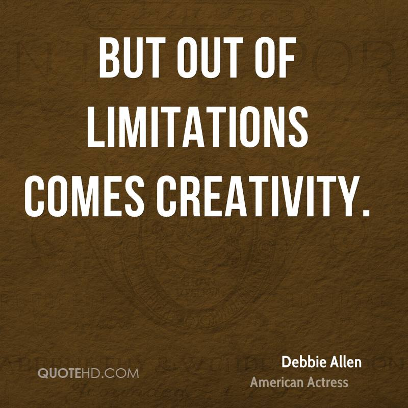 But out of limitations comes creativity.