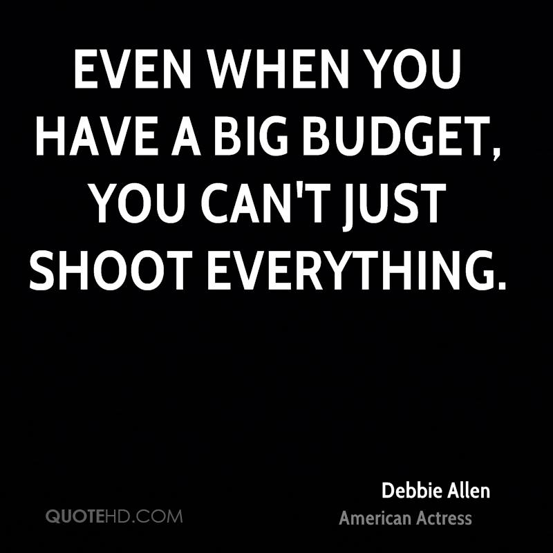Even when you have a big budget, you can't just shoot everything.