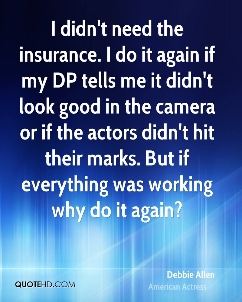 I didn't need the insurance. I do it again if my DP tells me it didn't look good in the camera or if the actors didn't hit their marks. But if everything was working why do it again?