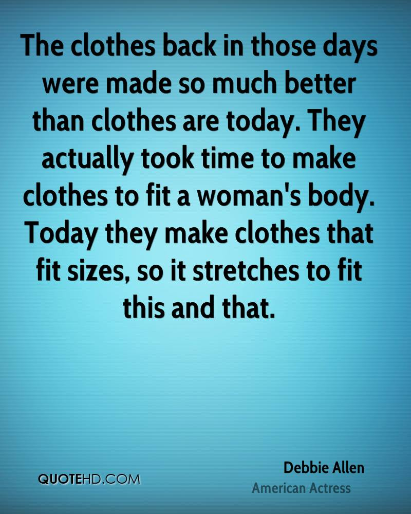 The clothes back in those days were made so much better than clothes are today. They actually took time to make clothes to fit a woman's body. Today they make clothes that fit sizes, so it stretches to fit this and that.