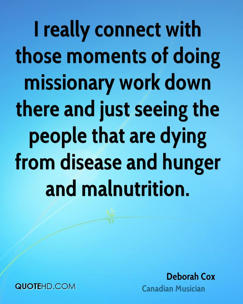 I really connect with those moments of doing missionary work down there and just seeing the people that are dying from disease and hunger and malnutrition.