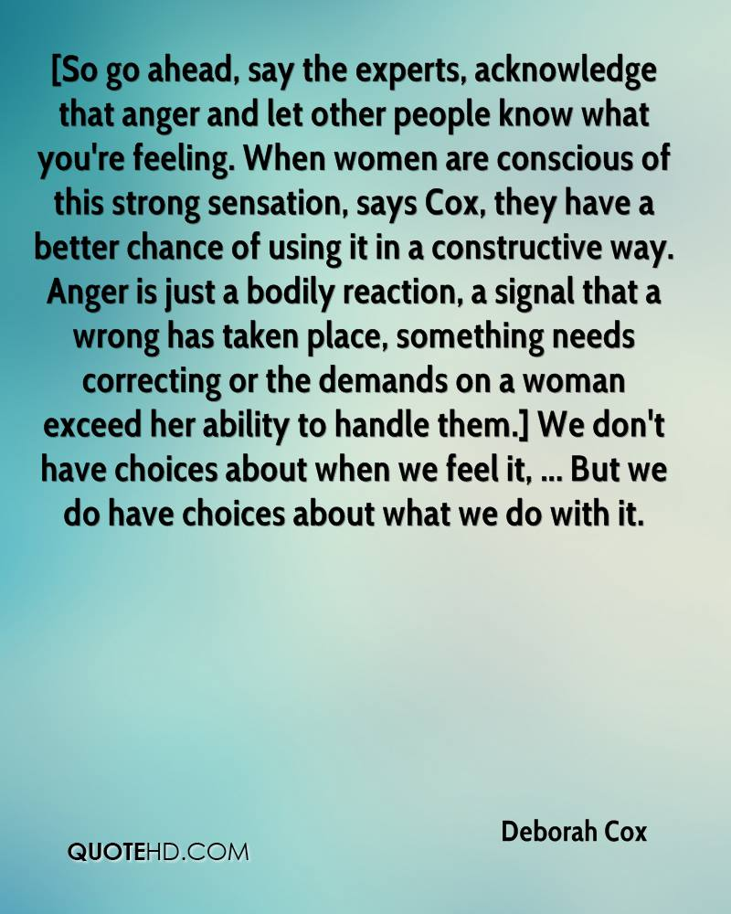 [So go ahead, say the experts, acknowledge that anger and let other people know what you're feeling. When women are conscious of this strong sensation, says Cox, they have a better chance of using it in a constructive way. Anger is just a bodily reaction, a signal that a wrong has taken place, something needs correcting or the demands on a woman exceed her ability to handle them.] We don't have choices about when we feel it, ... But we do have choices about what we do with it.