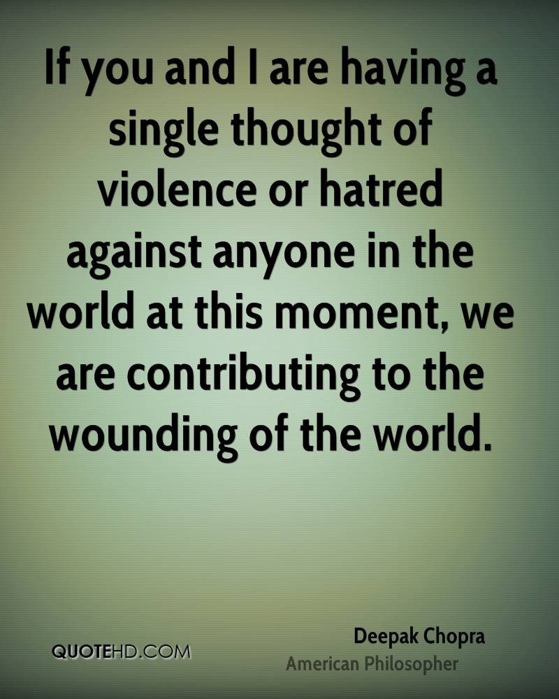 If you and I are having a single thought of violence or hatred against anyone in the world at this moment, we are contributing to the wounding of the world.