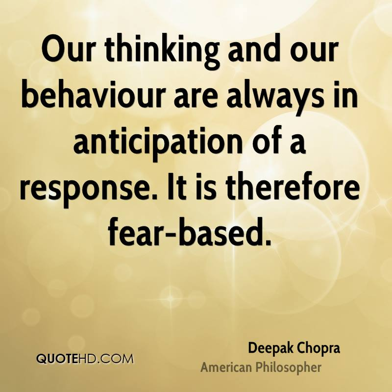 Our thinking and our behaviour are always in anticipation of a response. It is therefore fear-based.