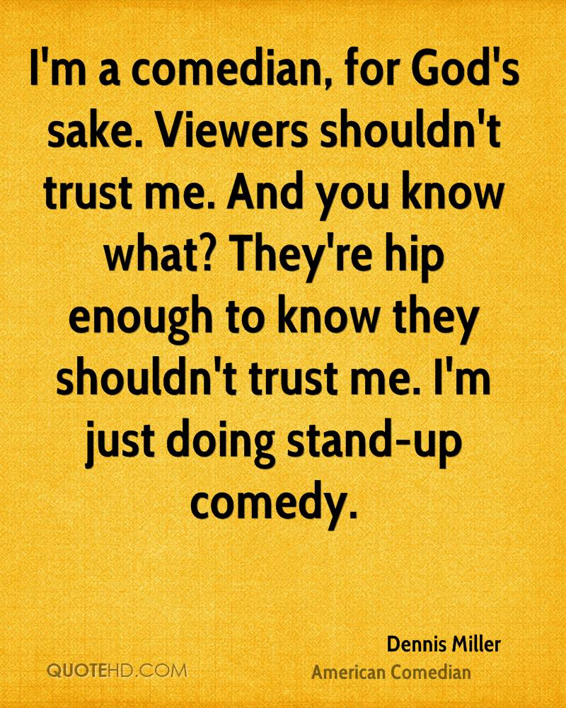 I'm a comedian, for God's sake. Viewers shouldn't trust me. And you know what? They're hip enough to know they shouldn't trust me. I'm just doing stand-up comedy.