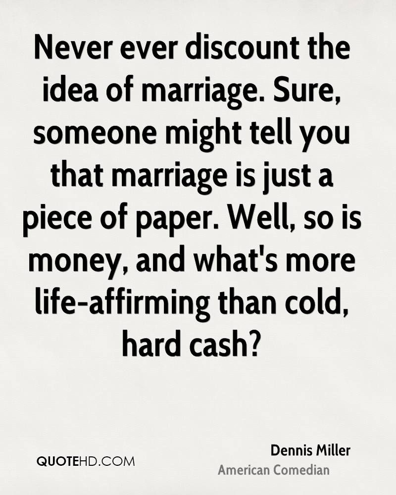 Never ever discount the idea of marriage. Sure, someone might tell you that marriage is just a piece of paper. Well, so is money, and what's more life-affirming than cold, hard cash?