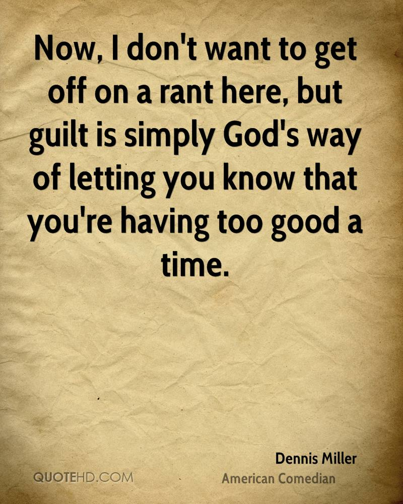 Now, I don't want to get off on a rant here, but guilt is simply God's way of letting you know that you're having too good a time.