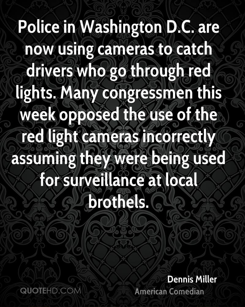 Police in Washington D.C. are now using cameras to catch drivers who go through red lights. Many congressmen this week opposed the use of the red light cameras incorrectly assuming they were being used for surveillance at local brothels.