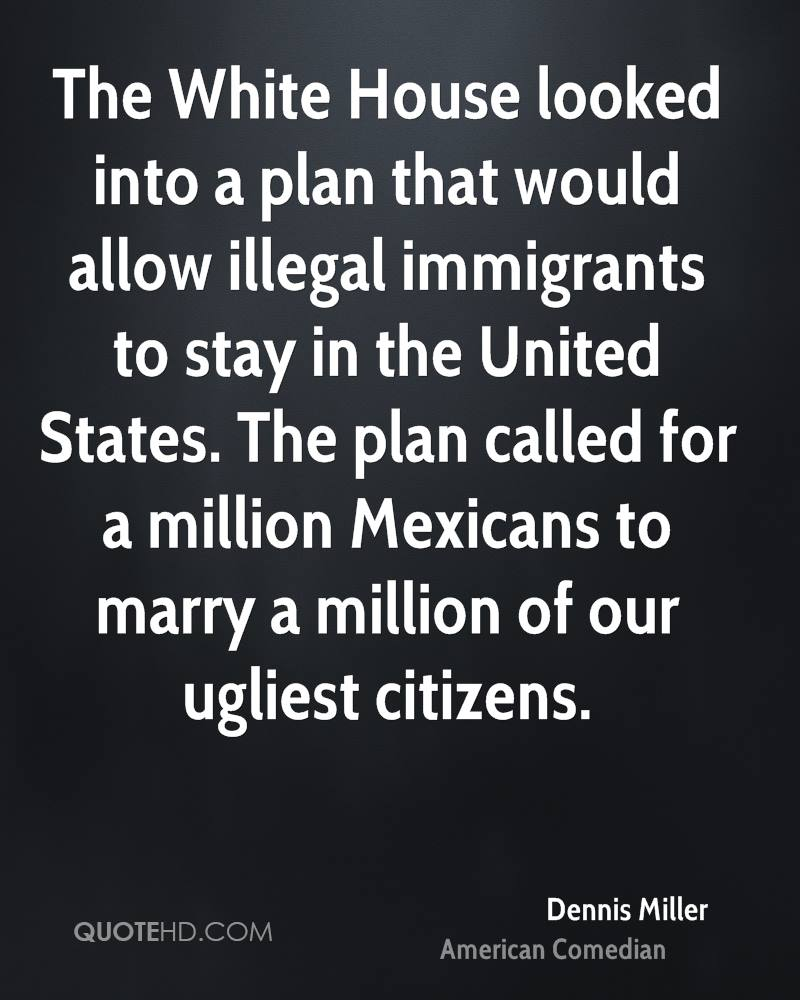 The White House looked into a plan that would allow illegal immigrants to stay in the United States. The plan called for a million Mexicans to marry a million of our ugliest citizens.