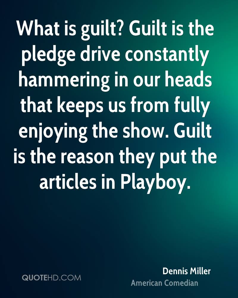 What is guilt? Guilt is the pledge drive constantly hammering in our heads that keeps us from fully enjoying the show. Guilt is the reason they put the articles in Playboy.