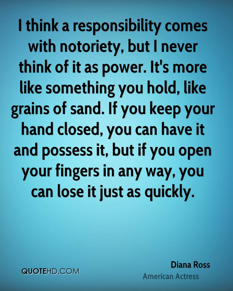 I think a responsibility comes with notoriety, but I never think of it as power. It's more like something you hold, like grains of sand. If you keep your hand closed, you can have it and possess it, but if you open your fingers in any way, you can lose it just as quickly.
