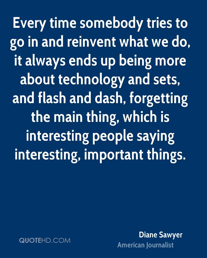 Every time somebody tries to go in and reinvent what we do, it always ends up being more about technology and sets, and flash and dash, forgetting the main thing, which is interesting people saying interesting, important things.