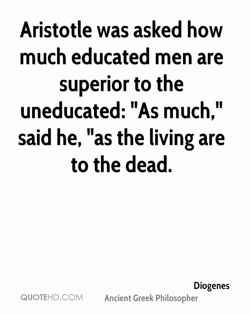 """Aristotle was asked how much educated men are superior to the uneducated: """"As much,"""" said he, """"as the living are to the dead."""