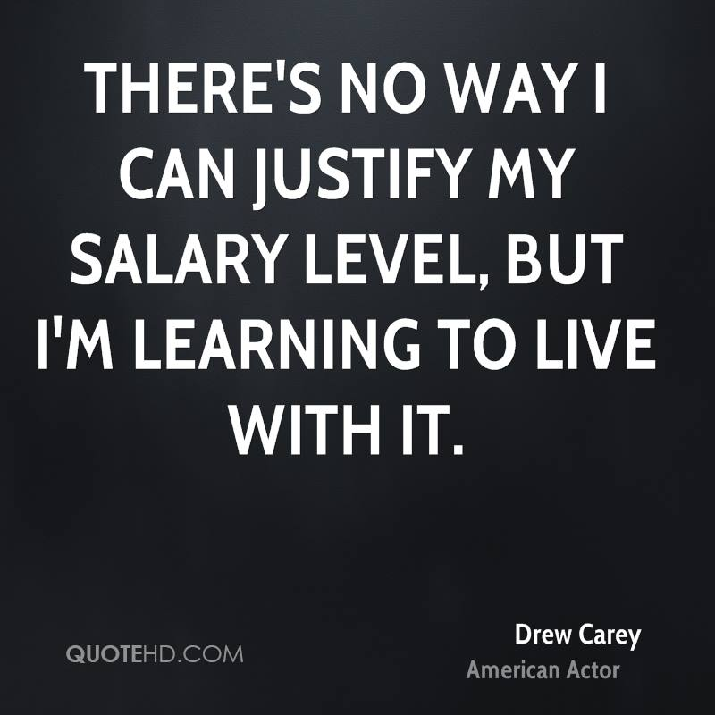 There's no way I can justify my salary level, but I'm learning to live with it.