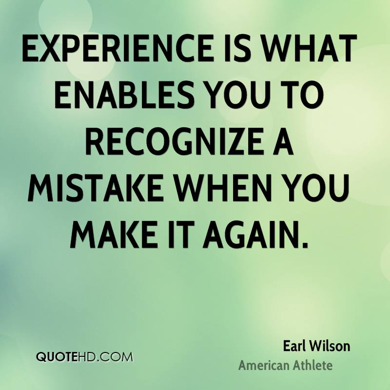 Experience is what enables you to recognize a mistake when you make it again.