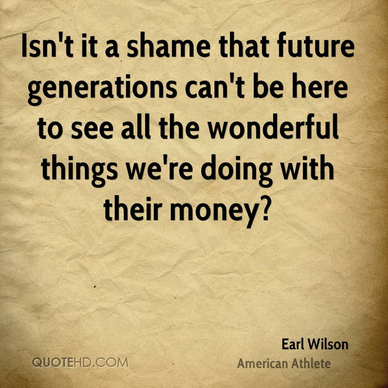 Isn't it a shame that future generations can't be here to see all the wonderful things we're doing with their money?