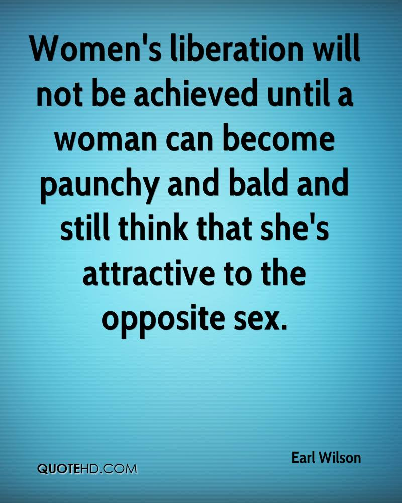 Women's liberation will not be achieved until a woman can become paunchy and bald and still think that she's attractive to the opposite sex.