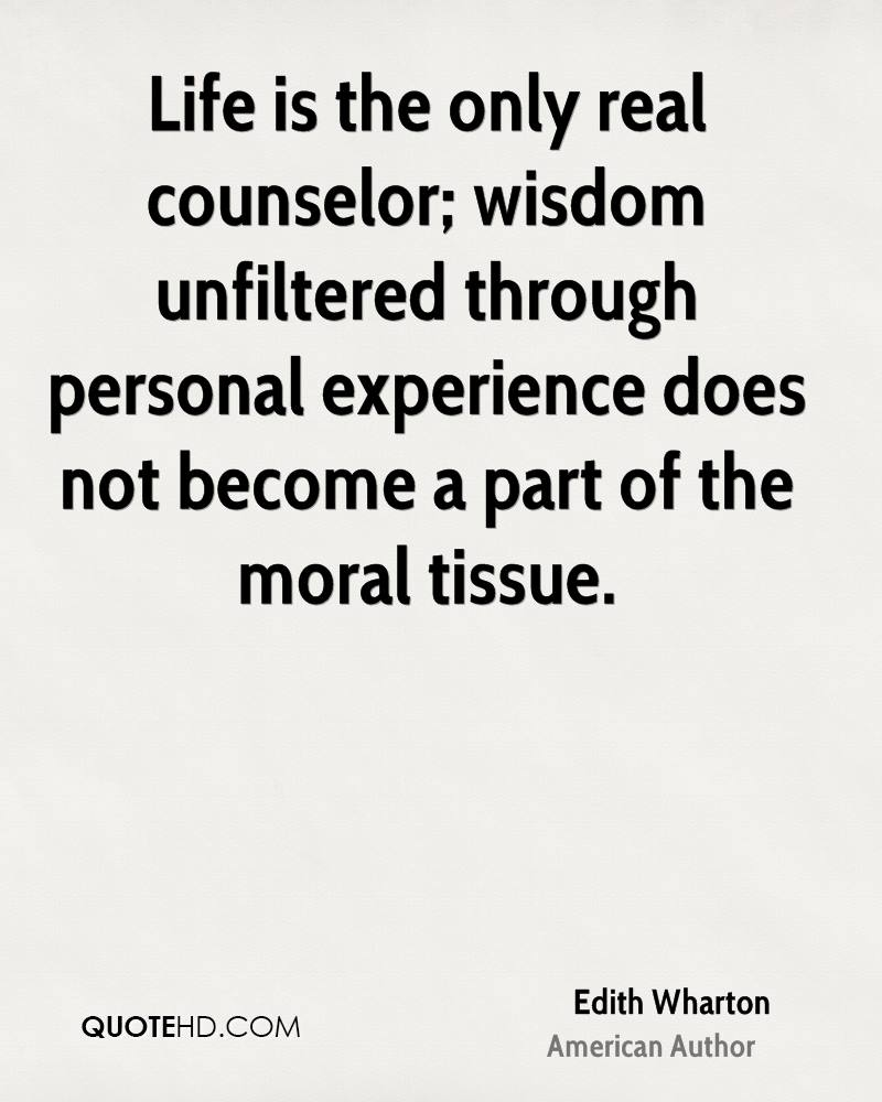Life is the only real counselor; wisdom unfiltered through personal experience does not become a part of the moral tissue.