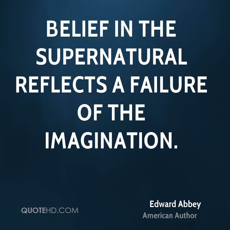 Belief in the supernatural reflects a failure of the imagination.