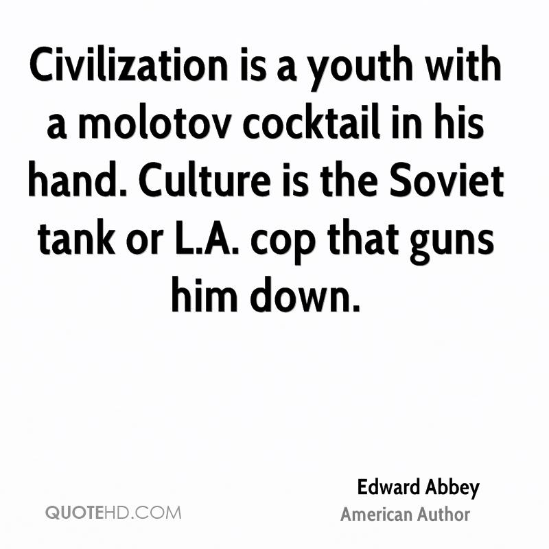 Civilization is a youth with a molotov cocktail in his hand. Culture is the Soviet tank or L.A. cop that guns him down.